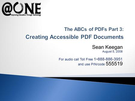 Sean Keegan August 5, 2008 For audio call Toll Free 1 - 888-886-3951 and use PIN/code 555519 The ABCs of PDFs Part 3: Creating Accessible PDF Documents.