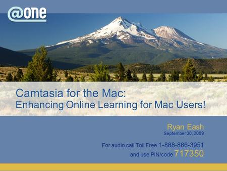 Ryan Eash September 30, 2009 For audio call Toll Free 1 - 888-886-3951 and use PIN/code 717350 Camtasia for the Mac: Enhancing Online Learning for Mac.