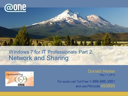 Donald Hester May 11, 2010 For audio call Toll Free 1 - 888-886-3951 and use PIN/code 450895 Windows 7 for IT Professionals Part 2: Network and Sharing.