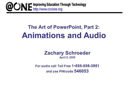 The Art of PowerPoint, Part 2: Animations and Audio Zachary Schroeder April 9, 2008 For audio call Toll Free 1 - 888-886-3951 and use PIN/code 546053.