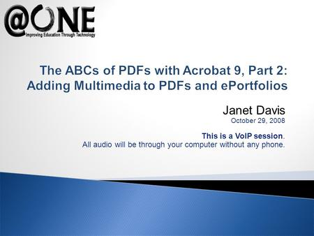 Janet Davis October 29, 2008 This is a VoIP session. All audio will be through your computer without any phone. The ABCs of PDFs with Acrobat 9, Part 2: