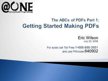 Eric Wilson July 22, 2008 For audio call Toll Free 1 - 888-886-3951 and use PIN/code 640902 The ABCs of PDFs Part 1: Getting Started Making PDFs.