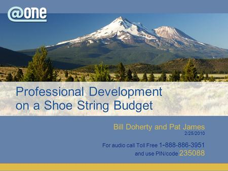 Bill Doherty and Pat James 2/25/2010 For audio call Toll Free 1 - 888-886-3951 and use PIN/code 235088 Professional Development on a Shoe String Budget.
