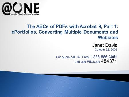 Janet Davis October 22, 2008 For audio call Toll Free 1 - 888-886-3951 and use PIN/code 484371 The ABCs of PDFs with Acrobat 9, Part 1: ePortfolios, Converting.