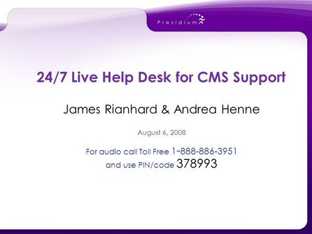 James Rianhard & Andrea Henne August 6, 2008 For audio call Toll Free 1 - 888-886-3951 and use PIN/code 378993 24/7 Live Help Desk for CMS Support.