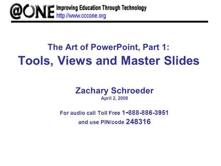 The Art of PowerPoint, Part 1: Tools, Views and Master Slides Zachary Schroeder April 2, 2008 For audio call Toll Free 1 - 888-886-3951 and use PIN/code.