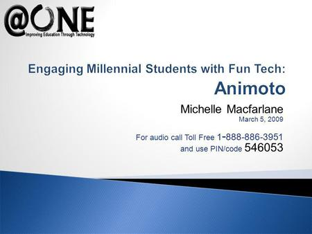 Michelle Macfarlane March 5, 2009 For audio call Toll Free 1 - 888-886-3951 and use PIN/code 546053 Engaging Millennial Students with Fun Tech: Animoto.