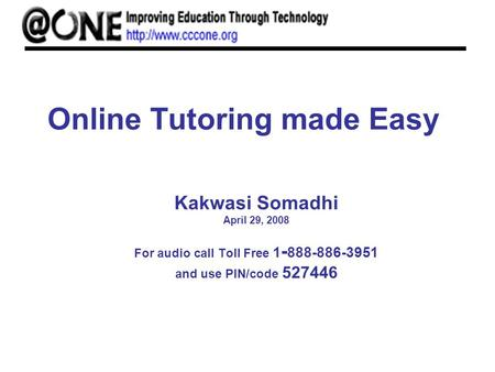 Online Tutoring made Easy Kakwasi Somadhi April 29, 2008 For audio call Toll Free 1 - 888-886-3951 and use PIN/code 527446.