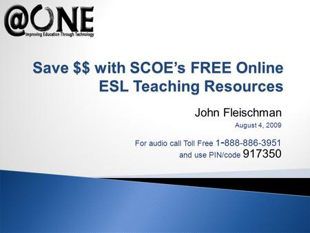 John Fleischman August 4, 2009 For audio call Toll Free 1 - 888-886-3951 and use PIN/code 917350 Save $$ with SCOEs FREE Online ESL Teaching Resources.
