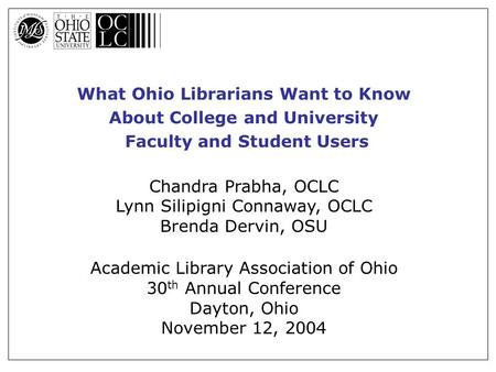 What Ohio Librarians Want to Know About College and University Faculty and Student Users Chandra Prabha, OCLC Lynn Silipigni Connaway, OCLC Brenda Dervin,
