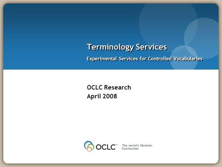 OCLC Research April 2008 Terminology Services Experimental Services for Controlled Vocabularies.