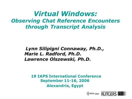 Virtual Windows: Observing Chat Reference Encounters through Transcript Analysis Lynn Silipigni Connaway, Ph.D., Marie L. Radford, Ph.D. Lawrence Olszewski,