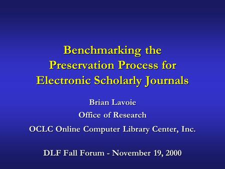 Benchmarking the Preservation Process for Electronic Scholarly Journals Brian Lavoie Office of Research OCLC Online Computer Library Center, Inc. DLF Fall.