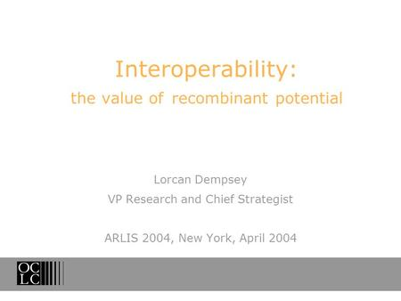 Interoperability: the value of recombinant potential Lorcan Dempsey VP Research and Chief Strategist ARLIS 2004, New York, April 2004.