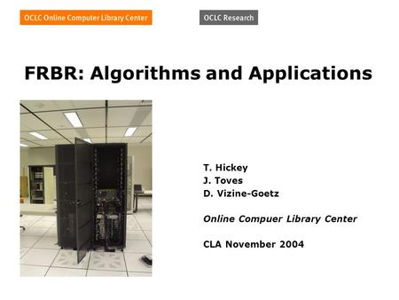 FRBR: Algorithms and Applications T. Hickey J. Toves D. Vizine-Goetz Online Compuer Library Center CLA November 2004.