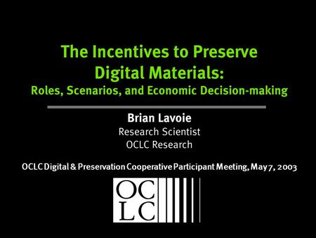 The Incentives to Preserve Digital Materials: Roles, Scenarios, and Economic Decision-making Brian Lavoie Research Scientist OCLC Research OCLC Digital.
