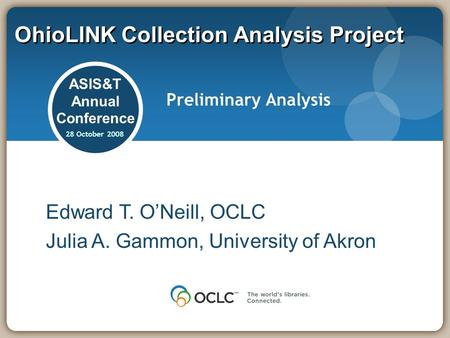 OhioLINK Collection Analysis Project ASIS&T Annual Conference 28 October 2008 Preliminary Analysis Edward T. ONeill, OCLC Julia A. Gammon, University of.