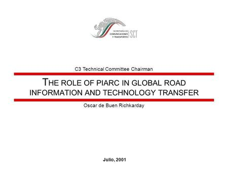 T HE ROLE OF PIARC IN GLOBAL ROAD INFORMATION AND TECHNOLOGY TRANSFER Julio, 2001 Oscar de Buen Richkarday C3 Technical Committee Chairman.