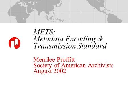 METS: Metadata Encoding & Transmission Standard Merrilee Proffitt Society of American Archivists August 2002.