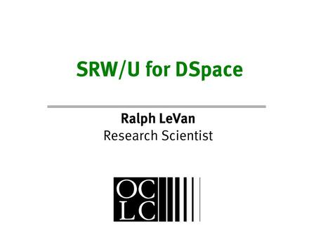 SRW/U for DSpace Ralph LeVan Research Scientist. What is SRW/U A Pair of HTTP-based Text Query Protocols – SRW: Search and Retrieve Web Service – SRU:
