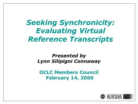 Seeking Synchronicity: Evaluating Virtual Reference Transcripts Presented by Lynn Silipigni Connaway OCLC Members Council February 14, 2006.