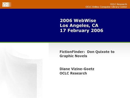 OCLC Research OCLC Online Computer Library Center 2006 WebWise Los Angeles, CA 17 February 2006 FictionFinder: Don Quixote to Graphic Novels Diane Vizine-Goetz.
