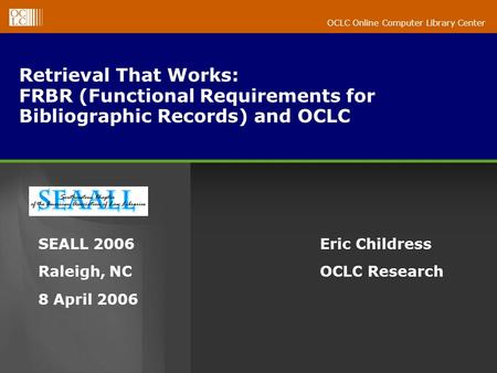 OCLC Online Computer Library Center Retrieval That Works: FRBR (Functional Requirements for Bibliographic Records) and OCLC Eric Childress OCLC Research.