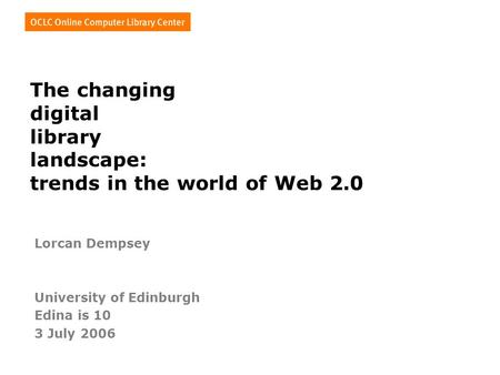 The changing digital library landscape: trends in the world of Web 2.0 Lorcan Dempsey University of Edinburgh Edina is 10 3 July 2006.