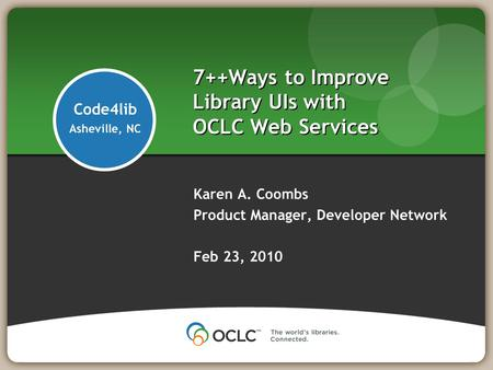 7++Ways to Improve Library UIs with OCLC Web Services Karen A. Coombs Product Manager, Developer Network Feb 23, 2010 Code4lib Asheville, NC.