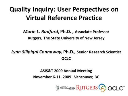 Quality Inquiry: User Perspectives on Virtual Reference Practice Marie L. Radford, Ph.D., Associate Professor Rutgers, The State University of New Jersey.