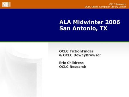 OCLC Research OCLC Online Computer Library Center ALA Midwinter 2006 San Antonio, TX OCLC FictionFinder & OCLC DeweyBrowser Eric Childress OCLC Research.