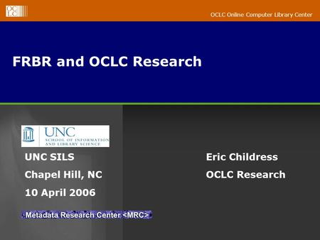 OCLC Online Computer Library Center FRBR and OCLC Research Eric Childress OCLC Research UNC SILS Chapel Hill, NC 10 April 2006.