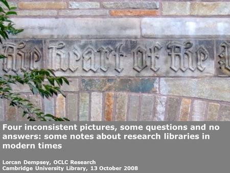 Four inconsistent pictures, some questions and no answers: some notes about research libraries in modern times Lorcan Dempsey, OCLC Research Cambridge.