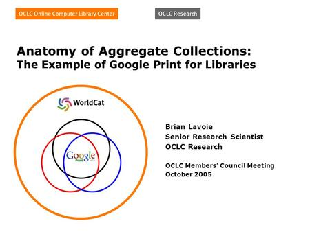 Anatomy of Aggregate Collections: The Example of Google Print for Libraries Brian Lavoie Senior Research Scientist OCLC Research OCLC Members Council Meeting.