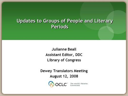 Updates to Groups of People and Literary Periods Julianne Beall Assistant Editor, DDC Library of Congress Dewey Translators Meeting August 12, 2008.