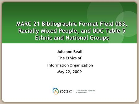 MARC 21 Bibliographic Format Field 083, Racially Mixed People, and DDC Table 5 Ethnic and National Groups Julianne Beall The Ethics of Information Organization.