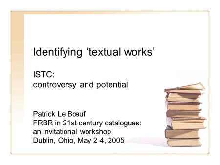 Identifying textual works ISTC: controversy and potential Patrick Le Bœuf FRBR in 21st century catalogues: an invitational workshop Dublin, Ohio, May 2-4,