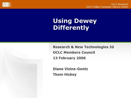 OCLC Research OCLC Online Computer Library Center Using Dewey Differently Research & New Technologies IG OCLC Members Council 13 February 2006 Diane Vizine-Goetz.