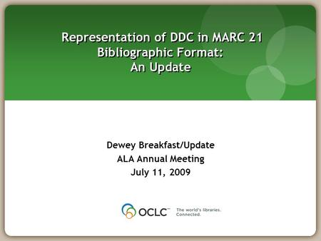 Representation of DDC in MARC 21 Bibliographic Format: An Update Dewey Breakfast/Update ALA Annual Meeting July 11, 2009.