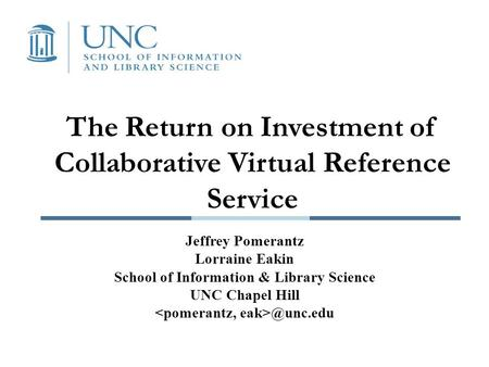 The Return on Investment of Collaborative Virtual Reference Service Jeffrey Pomerantz Lorraine Eakin School of Information & Library Science UNC Chapel.