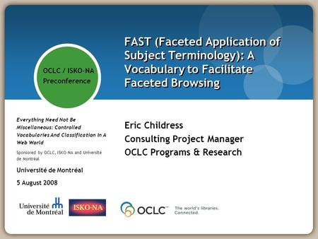 FAST (Faceted Application of Subject Terminology): A Vocabulary to Facilitate Faceted Browsing Eric Childress Consulting Project Manager OCLC Programs.