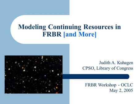 Modeling Continuing Resources in FRBR [and More] Judith A. Kuhagen CPSO, Library of Congress FRBR Workshop - OCLC May 2, 2005.