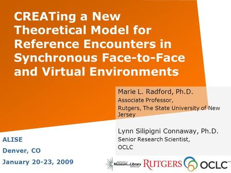 CREATing a New Theoretical Model for Reference Encounters in Synchronous Face-to-Face and Virtual Environments Marie L. Radford, Ph.D. Associate Professor,
