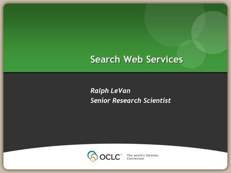 Search Web Services Ralph LeVan Senior Research Scientist.
