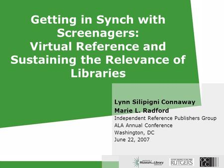 Getting in Synch with Screenagers: Virtual Reference and Sustaining the Relevance of Libraries Lynn Silipigni Connaway Marie L. Radford Independent Reference.