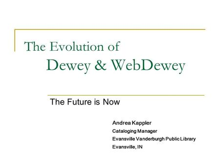 The Evolution of Dewey & WebDewey The Future is Now Andrea Kappler Cataloging Manager Evansville Vanderburgh Public Library Evansville, IN.