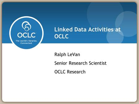 Linked Data Activities at OCLC Ralph LeVan Senior Research Scientist OCLC Research.