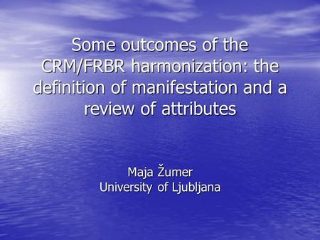 Some outcomes of the CRM/FRBR harmonization: the definition of manifestation and a review of attributes Maja Žumer University of Ljubljana.