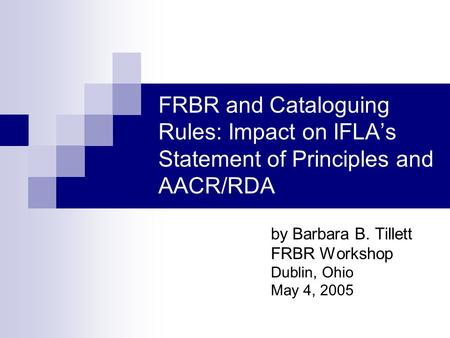 FRBR and Cataloguing Rules: Impact on IFLAs Statement of Principles and AACR/RDA by Barbara B. Tillett FRBR Workshop Dublin, Ohio May 4, 2005.