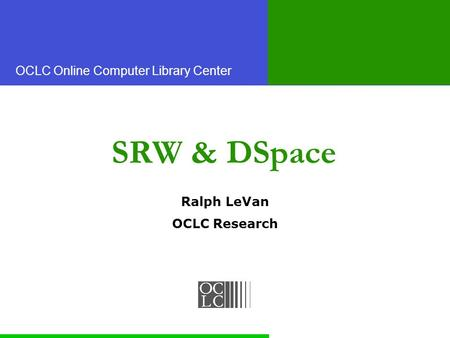 OCLC Online Computer Library Center SRW & DSpace Ralph LeVan OCLC Research.